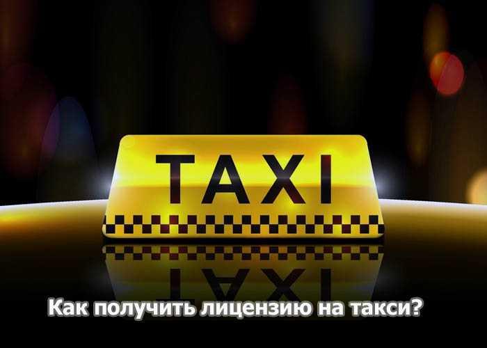 Как получить лицензию на такси сколько стоит разрешение и где его оформить